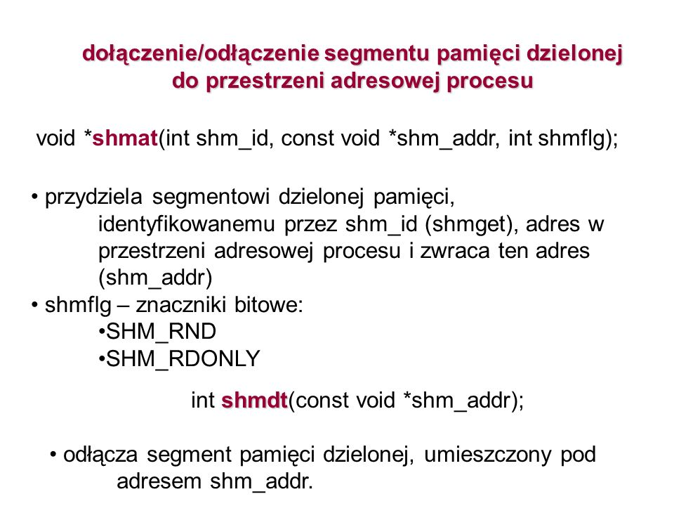 przydziela segmentowi dzielonej pamięci, identyfikowanemu przez shm_id (shmget), adres w przestrzeni adresowej procesu i zwraca ten adres (shm_addr) shmflg – znaczniki bitowe: SHM_RND SHM_RDONLY shmdt int shmdt(const void *shm_addr); odłącza segment pamięci dzielonej, umieszczony pod adresem shm_addr.