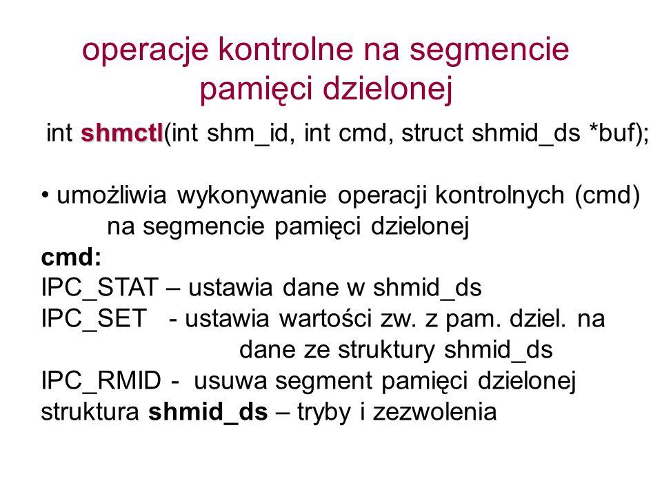 shmctl int shmctl(int shm_id, int cmd, struct shmid_ds *buf); umożliwia wykonywanie operacji kontrolnych (cmd) na segmencie pamięci dzielonej cmd: IPC_STAT – ustawia dane w shmid_ds IPC_SET - ustawia wartości zw.