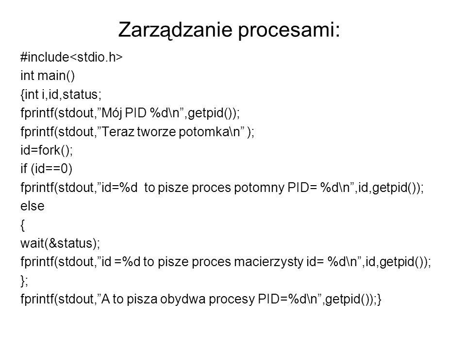 Zarządzanie procesami: #include int main() {int i,id,status; fprintf(stdout,Mój PID %d\n,getpid()); fprintf(stdout,Teraz tworze potomka\n ); id=fork(); if (id==0) fprintf(stdout,id=%d to pisze proces potomny PID= %d\n,id,getpid()); else { wait(&status); fprintf(stdout,id =%d to pisze proces macierzysty id= %d\n,id,getpid()); }; fprintf(stdout,A to pisza obydwa procesy PID=%d\n,getpid());}