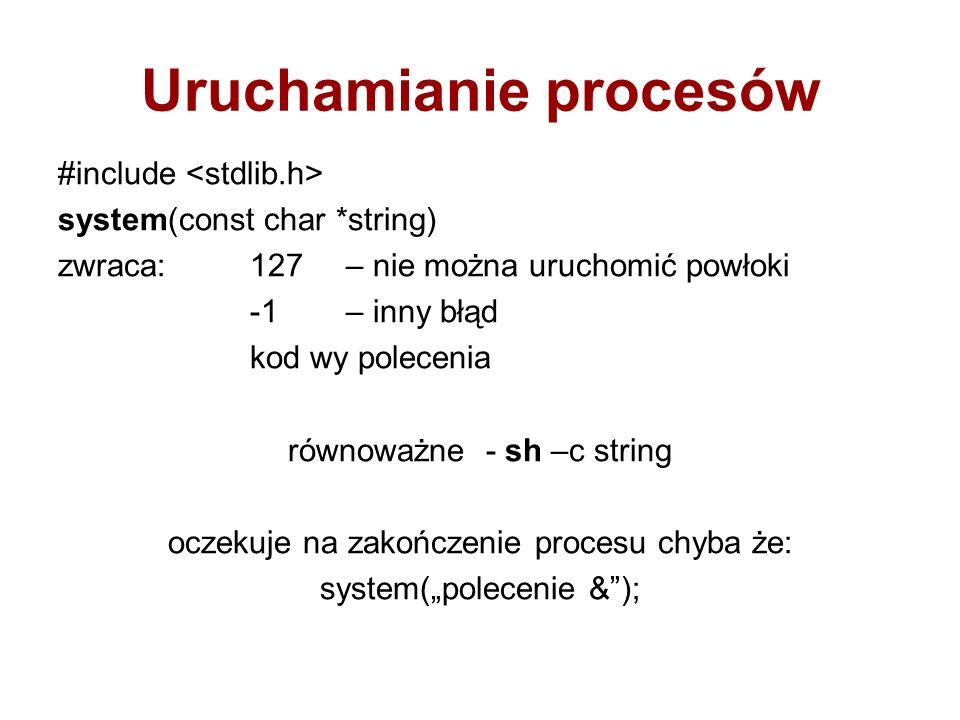 Uruchamianie procesów #include system(const char *string) zwraca:127 – nie można uruchomić powłoki -1– inny błąd kod wy polecenia równoważne - sh –c string oczekuje na zakończenie procesu chyba że: system(polecenie &);