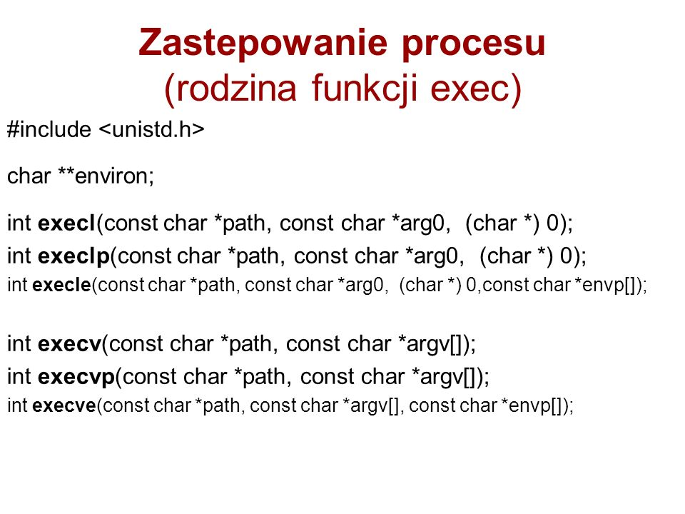Zastepowanie procesu (rodzina funkcji exec) #include char **environ; int execl(const char *path, const char *arg0, (char *) 0); int execlp(const char *path, const char *arg0, (char *) 0); int execle(const char *path, const char *arg0, (char *) 0,const char *envp[]); int execv(const char *path, const char *argv[]); int execvp(const char *path, const char *argv[]); int execve(const char *path, const char *argv[], const char *envp[]);