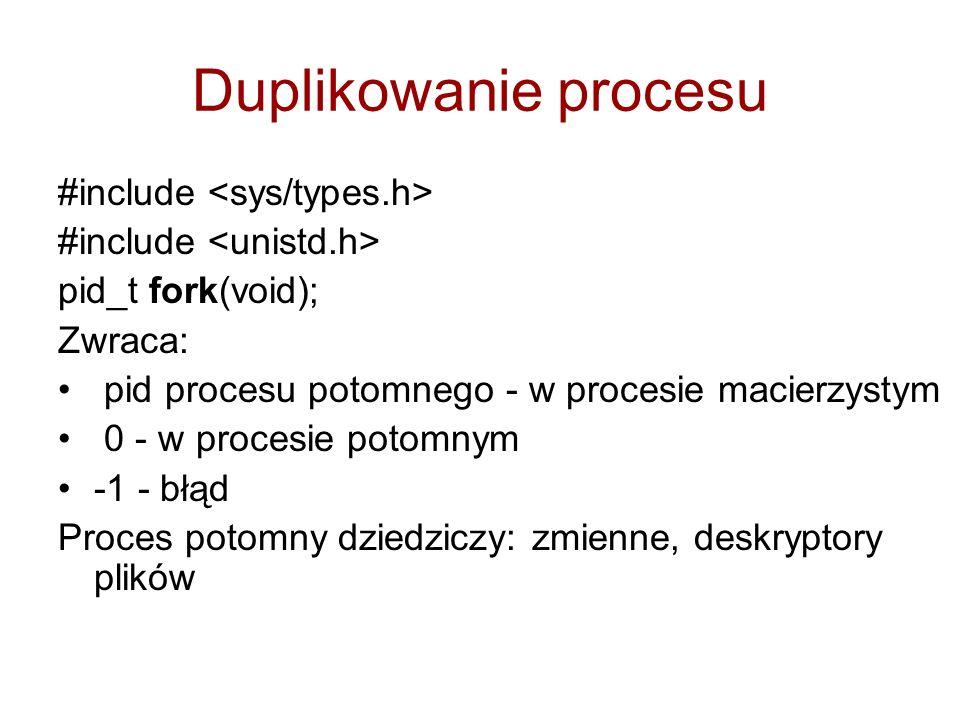 Duplikowanie procesu #include pid_t fork(void); Zwraca: pid procesu potomnego - w procesie macierzystym 0 - w procesie potomnym -1 - błąd Proces potomny dziedziczy: zmienne, deskryptory plików