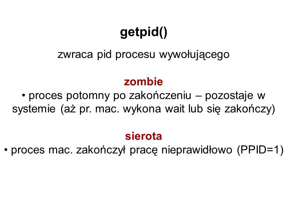 getpid() zwraca pid procesu wywołującego zombie proces potomny po zakończeniu – pozostaje w systemie (aż pr.