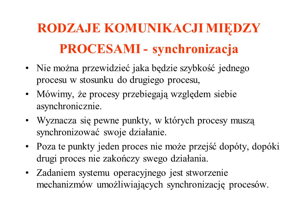 RODZAJE KOMUNIKACJI MIĘDZY PROCESAMI - synchronizacja Nie można przewidzieć jaka będzie szybkość jednego procesu w stosunku do drugiego procesu, Mówim