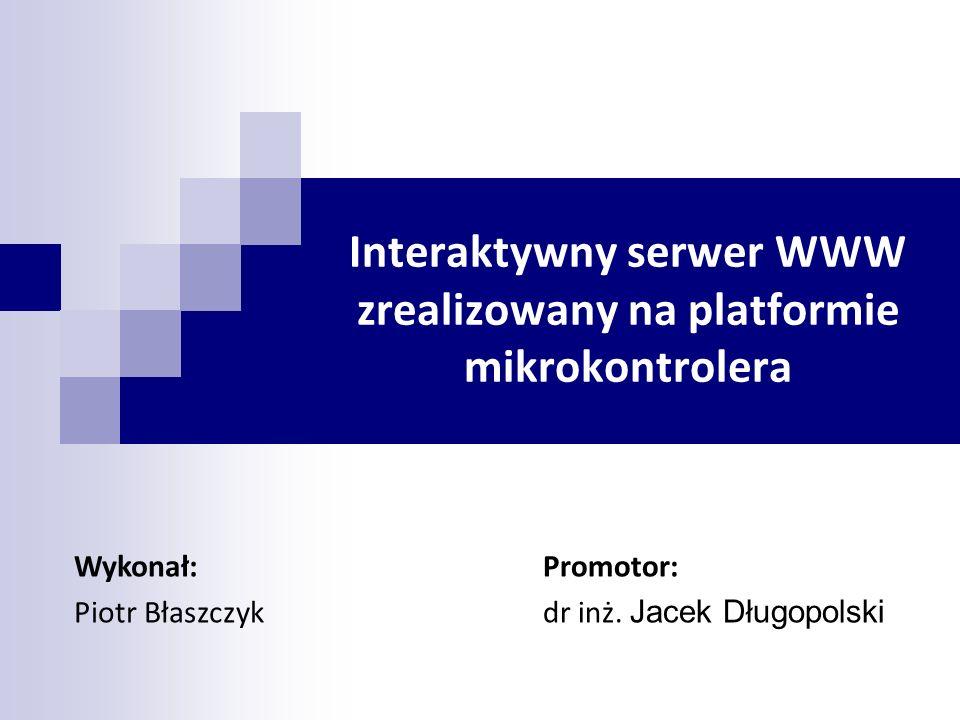 Interaktywny serwer WWW zrealizowany na platformie mikrokontrolera Promotor: dr inż. Jacek Długopolski Wykonał: Piotr Błaszczyk
