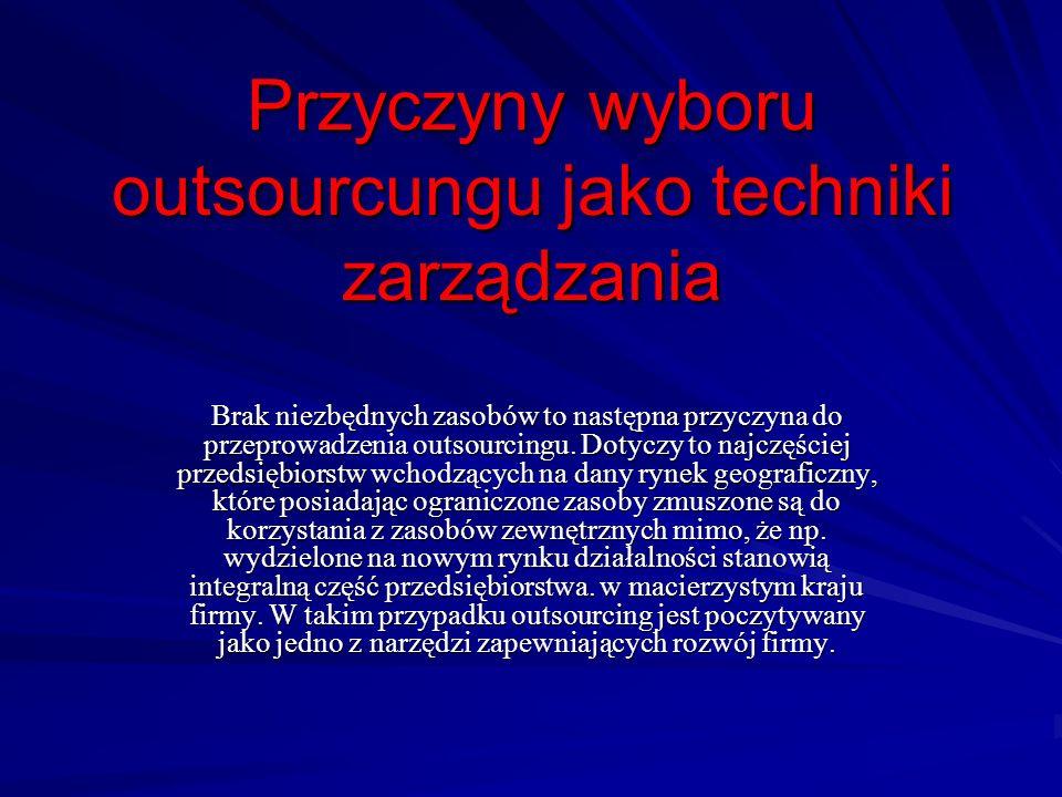 Przyczyny wyboru outsourcungu jako techniki zarządzania Brak niezbędnych zasobów to następna przyczyna do przeprowadzenia outsourcingu. Dotyczy to naj