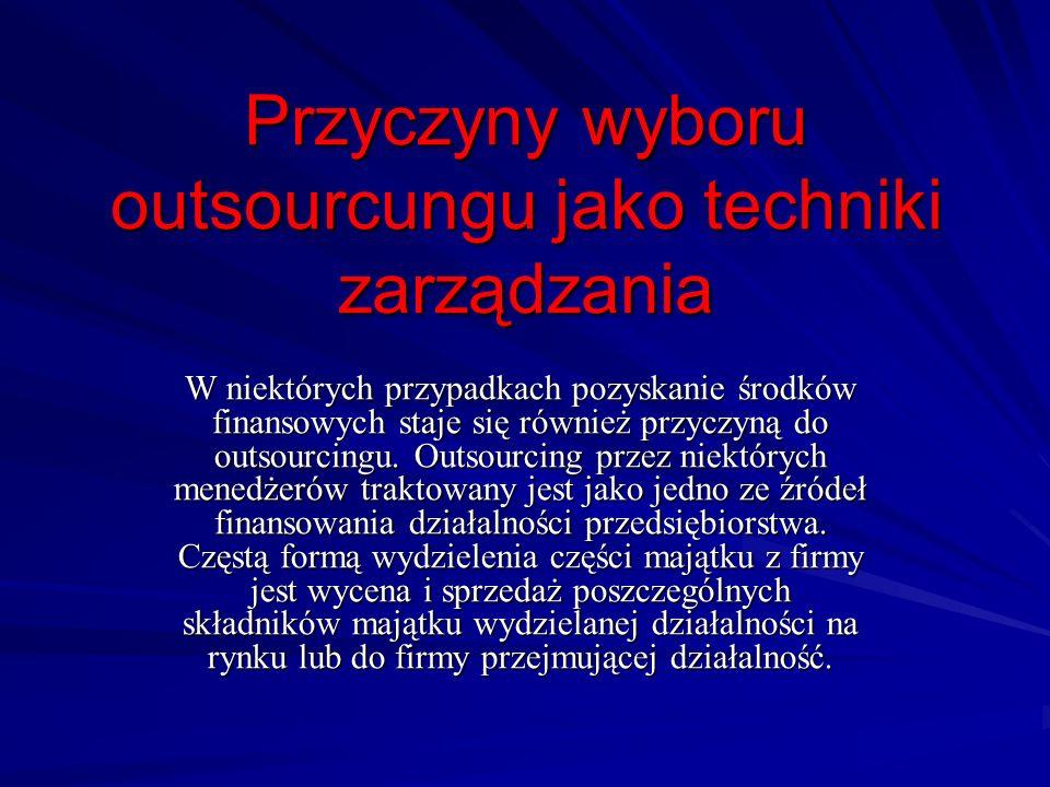 Przyczyny wyboru outsourcungu jako techniki zarządzania W niektórych przypadkach pozyskanie środków finansowych staje się również przyczyną do outsour