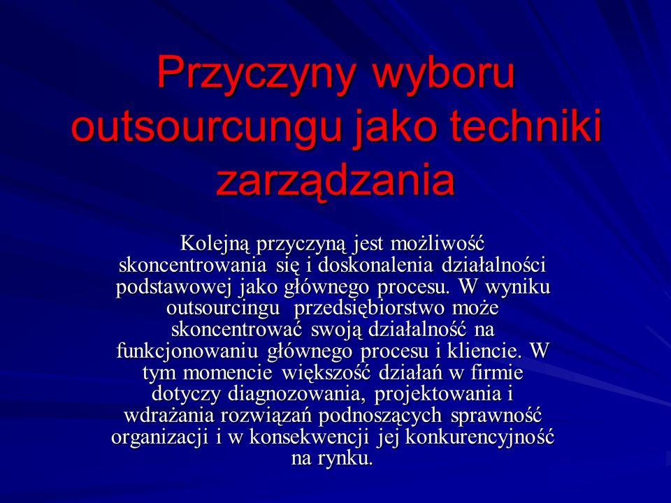 Przyczyny wyboru outsourcungu jako techniki zarządzania Kolejną przyczyną jest możliwość skoncentrowania się i doskonalenia działalności podstawowej j