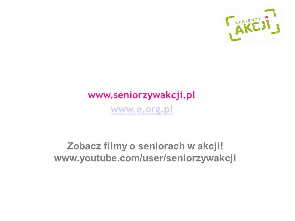 www.seniorzywakcji.pl www.e.org.pl Zobacz filmy o seniorach w akcji! www.youtube.com/user/seniorzywakcji