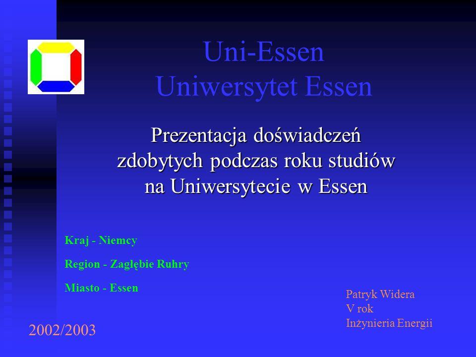 Uni-Essen Uniwersytet Essen 2002/2003 Kraj - Niemcy Region - Zagłębie Ruhry Miasto - Essen Patryk Widera V rok Inżynieria Energii Prezentacja doświadc