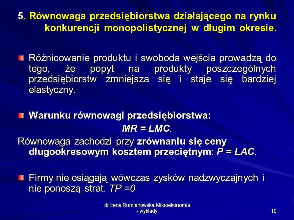 dr Irena Rumianowska: Mikroekonomia - wykłady 10 5. Równowaga przedsiębiorstwa działającego na rynku konkurencji monopolistycznej w długim okresie. Ró