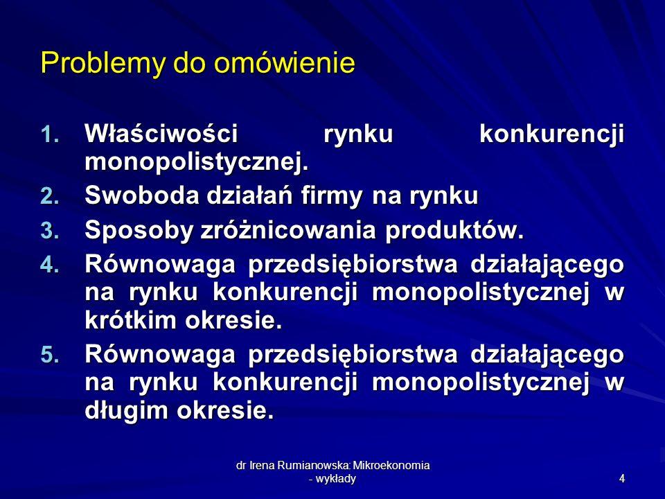 dr Irena Rumianowska: Mikroekonomia - wykłady 4 Problemy do omówienie 1. Właściwości rynku konkurencji monopolistycznej. 2. Swoboda działań firmy na r