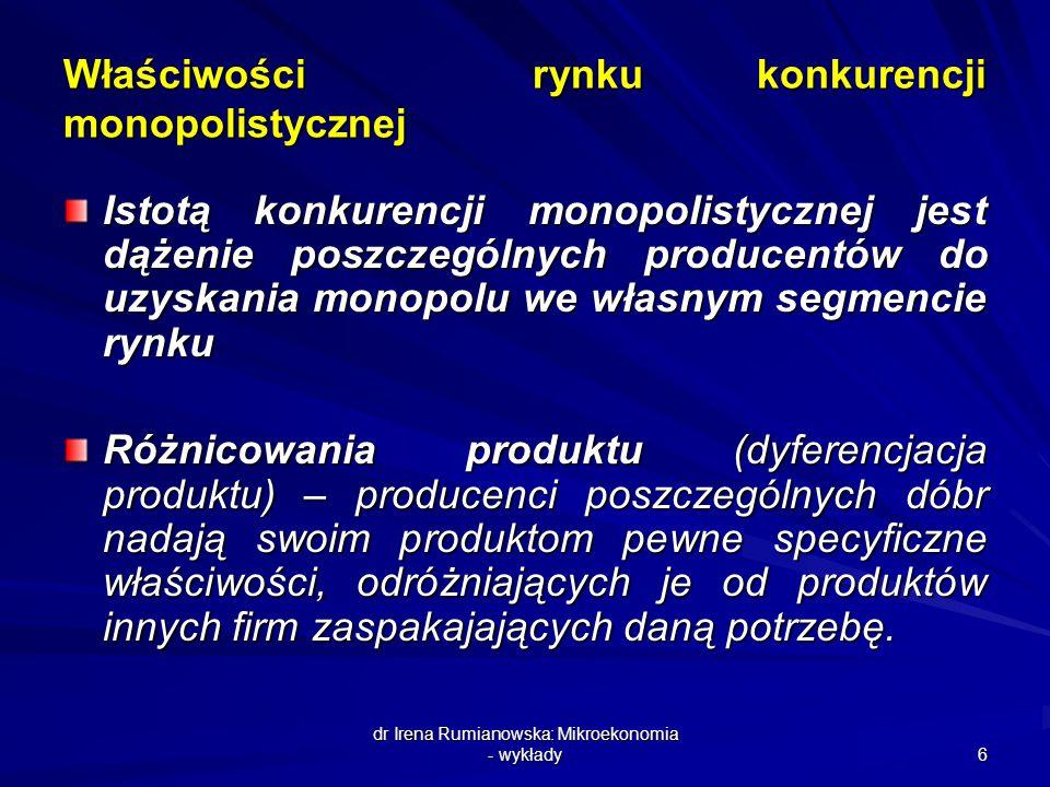 dr Irena Rumianowska: Mikroekonomia - wykłady 6 Właściwości rynku konkurencji monopolistycznej Istotą konkurencji monopolistycznej jest dążenie poszcz