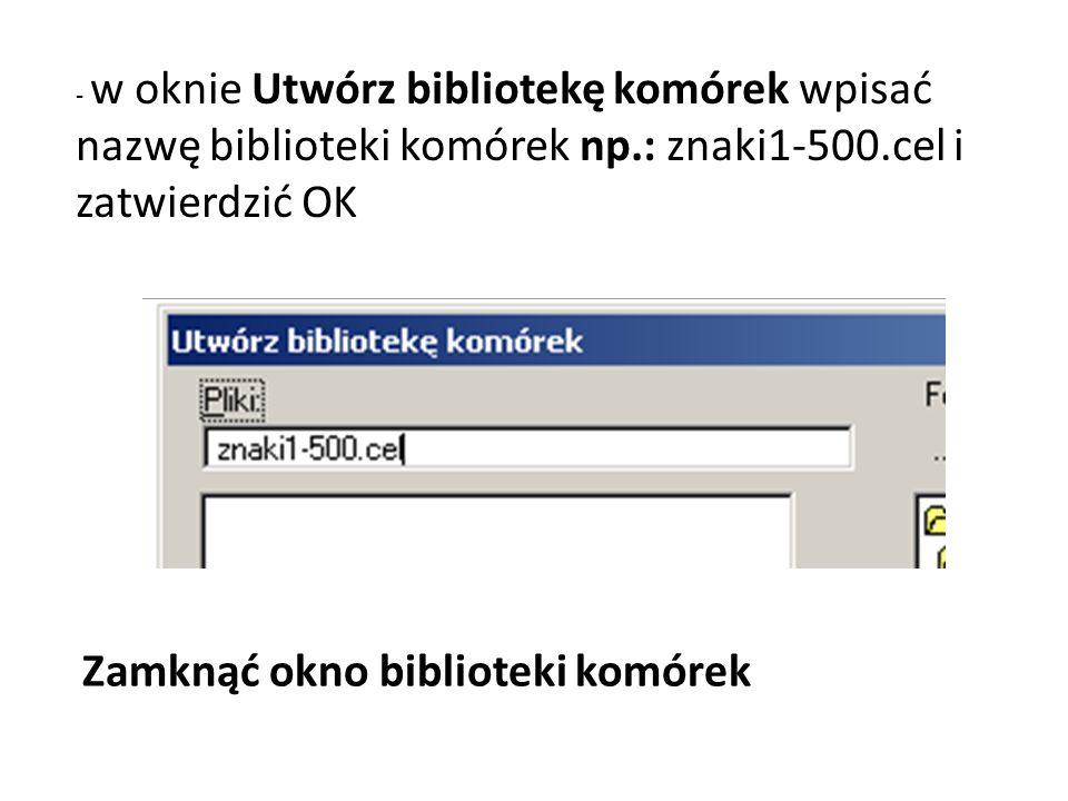 - w oknie Utwórz bibliotekę komórek wpisać nazwę biblioteki komórek np.: znaki1-500.cel i zatwierdzić OK Zamknąć okno biblioteki komórek