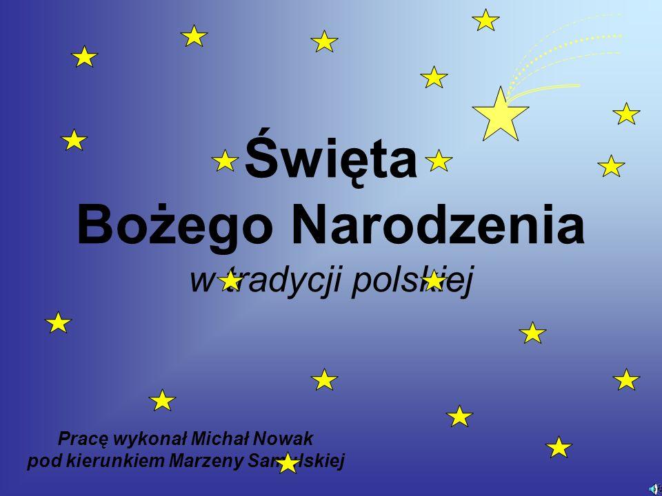 Święta Bożego Narodzenia w tradycji polskiej Pracę wykonał Michał Nowak pod kierunkiem Marzeny Samulskiej