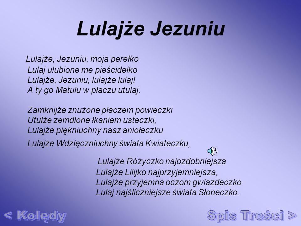 Lulajże Jezuniu Lulajże, Jezuniu, moja perełko Lulaj ulubione me pieścidełko Lulajże, Jezuniu, lulajże lulaj! A ty go Matulu w płaczu utulaj. Zamknijż