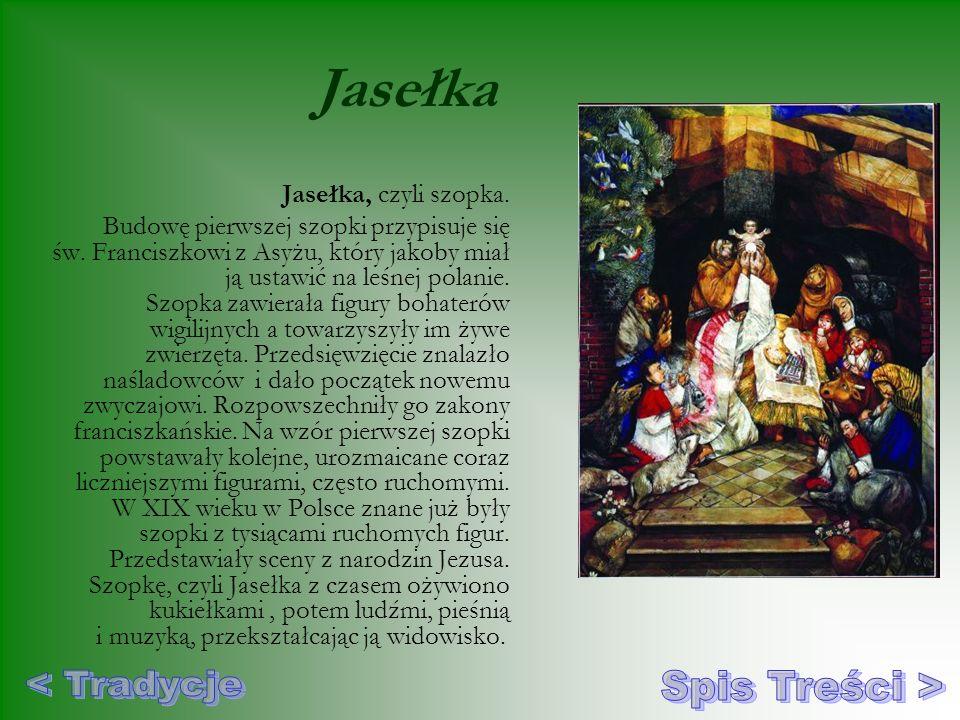 Jasełka Jasełka, czyli szopka. Budowę pierwszej szopki przypisuje się św. Franciszkowi z Asyżu, który jakoby miał ją ustawić na leśnej polanie. Szopka