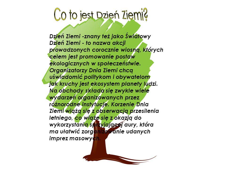 Dzień Ziemi -znany też jako Światowy Dzień Ziemi - to nazwa akcji prowadzonych corocznie wiosną, których celem jest promowanie postaw ekologicznych w