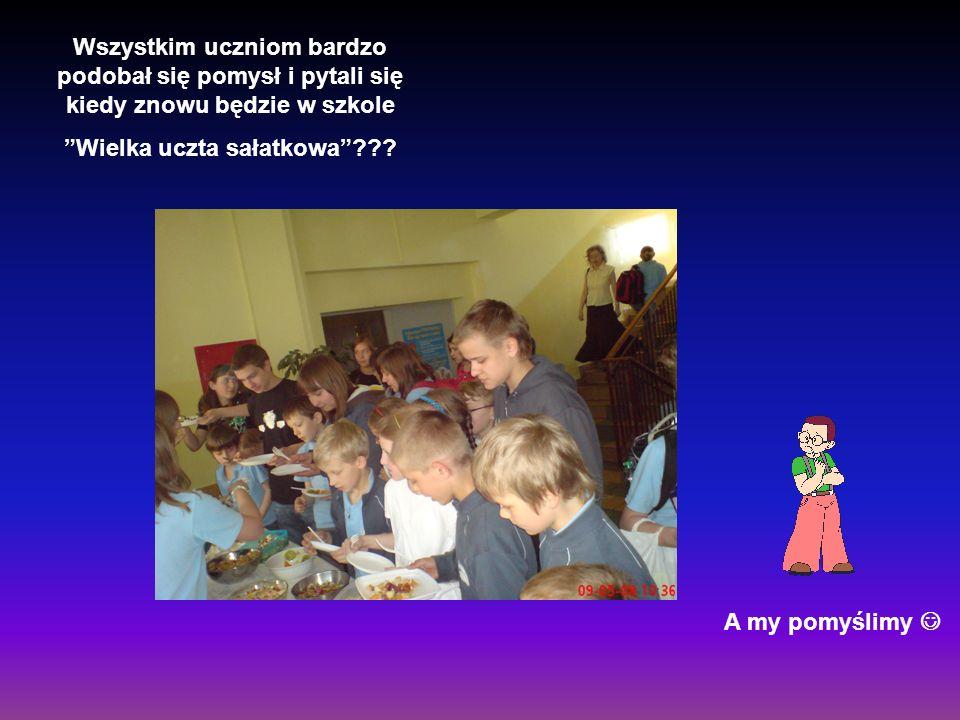 Wszystkim uczniom bardzo podobał się pomysł i pytali się kiedy znowu będzie w szkole Wielka uczta sałatkowa??? A my pomyślimy