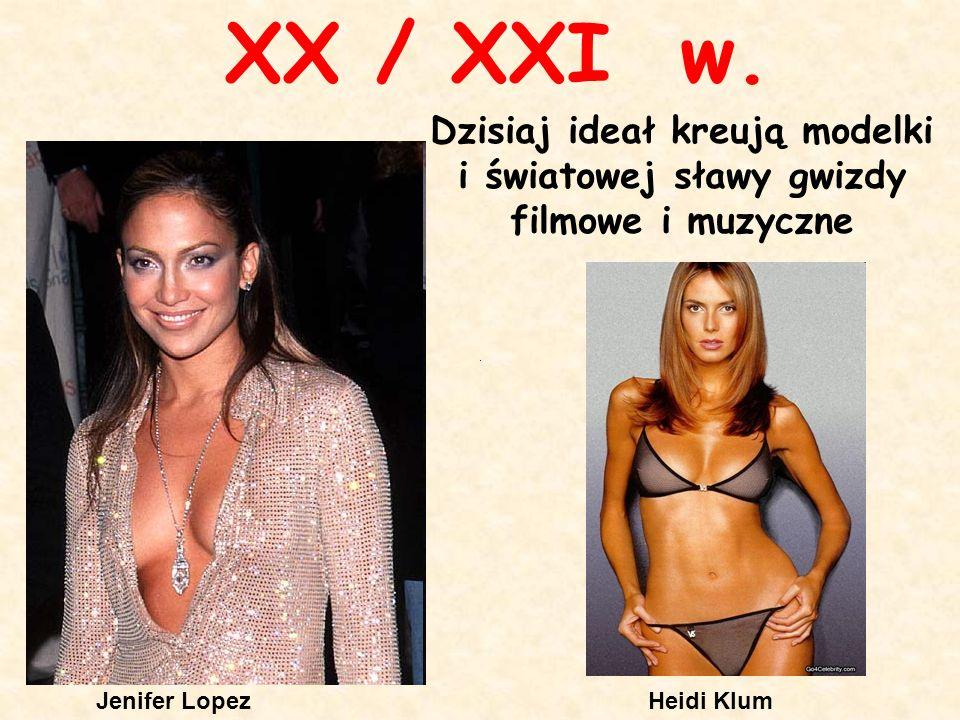 Heidi KlumJenifer Lopez XX / XXI w. Dzisiaj ideał kreują modelki i światowej sławy gwizdy filmowe i muzyczne