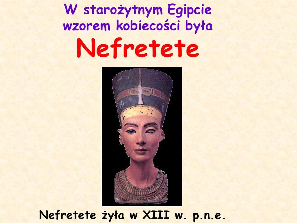 Nefretete żyła w XIII w. p.n.e. W starożytnym Egipcie wzorem kobiecości była Nefretete
