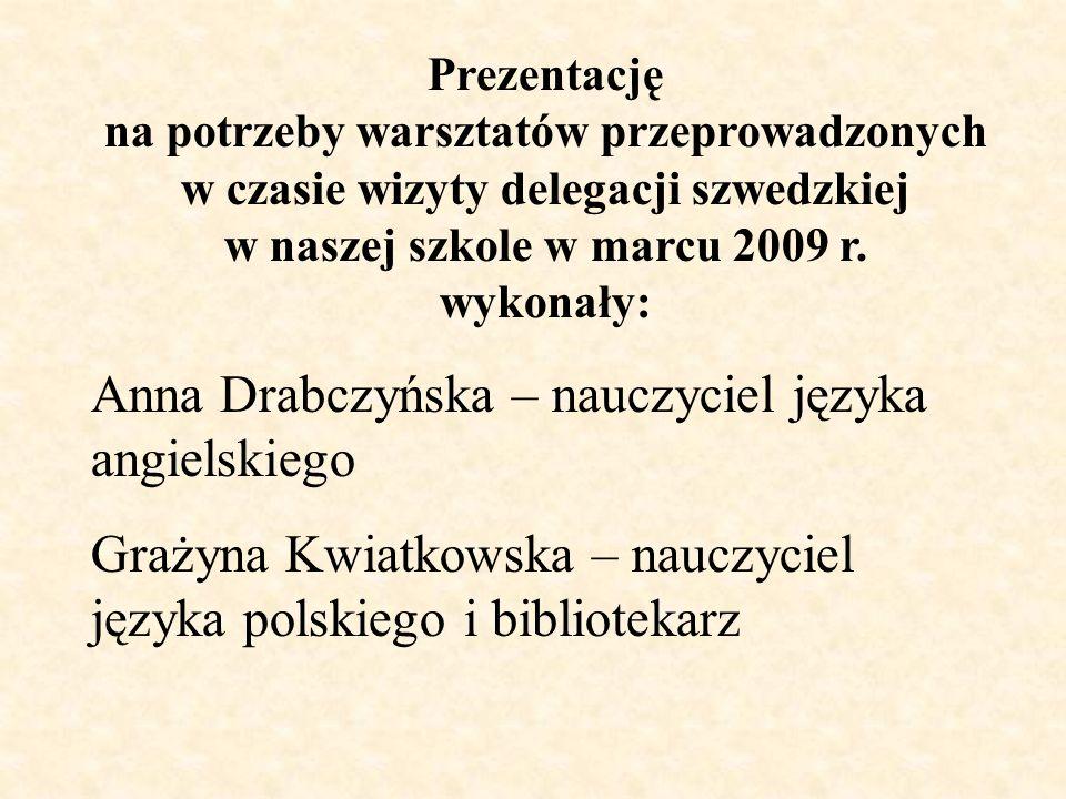 Prezentację na potrzeby warsztatów przeprowadzonych w czasie wizyty delegacji szwedzkiej w naszej szkole w marcu 2009 r. wykonały: Anna Drabczyńska –