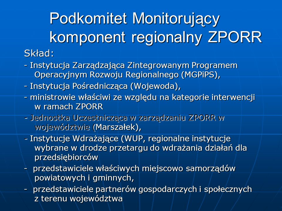 Podkomitet Monitorujący komponent regionalny ZPORR Skład: - Instytucja Zarządzająca Zintegrowanym Programem Operacyjnym Rozwoju Regionalnego (MGPiPS),