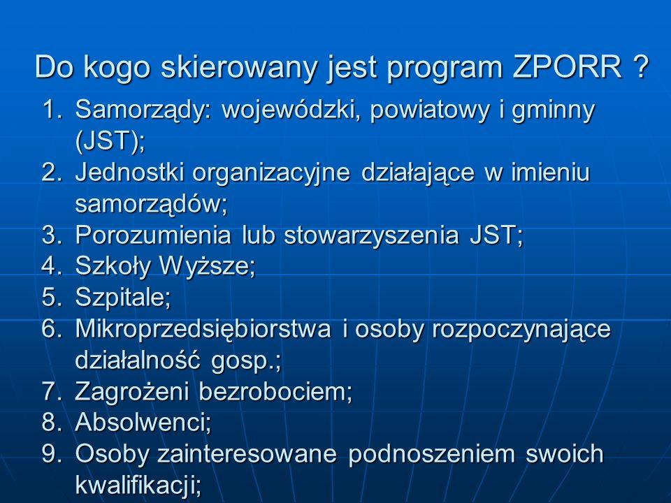 Do kogo skierowany jest program ZPORR ? 1.Samorządy: wojewódzki, powiatowy i gminny (JST); 2.Jednostki organizacyjne działające w imieniu samorządów;