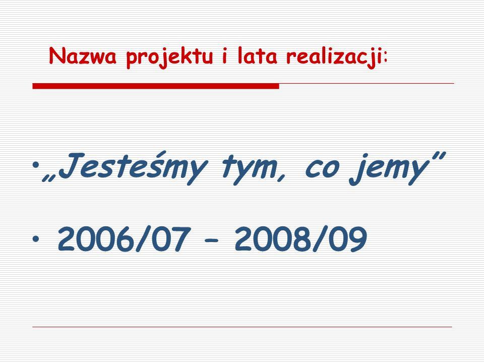 Jesteśmy tym, co jemy 2006/07 – 2008/09 Nazwa projektu i lata realizacji: