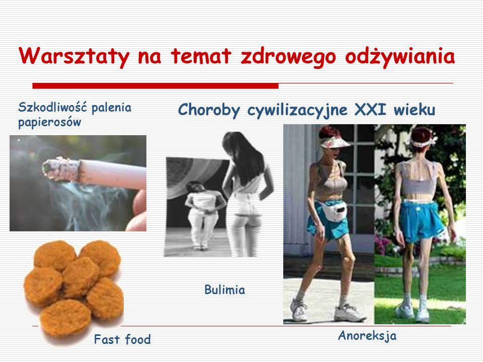 Warsztaty na temat zdrowego odżywiania Choroby cywilizacyjne XXI wieku Bulimia Anoreksja Szkodliwość palenia papierosów Fast food