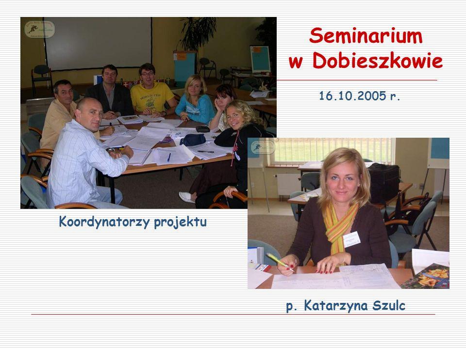 p. Katarzyna Szulc Koordynatorzy projektu Seminarium w Dobieszkowie 16.10.2005 r.