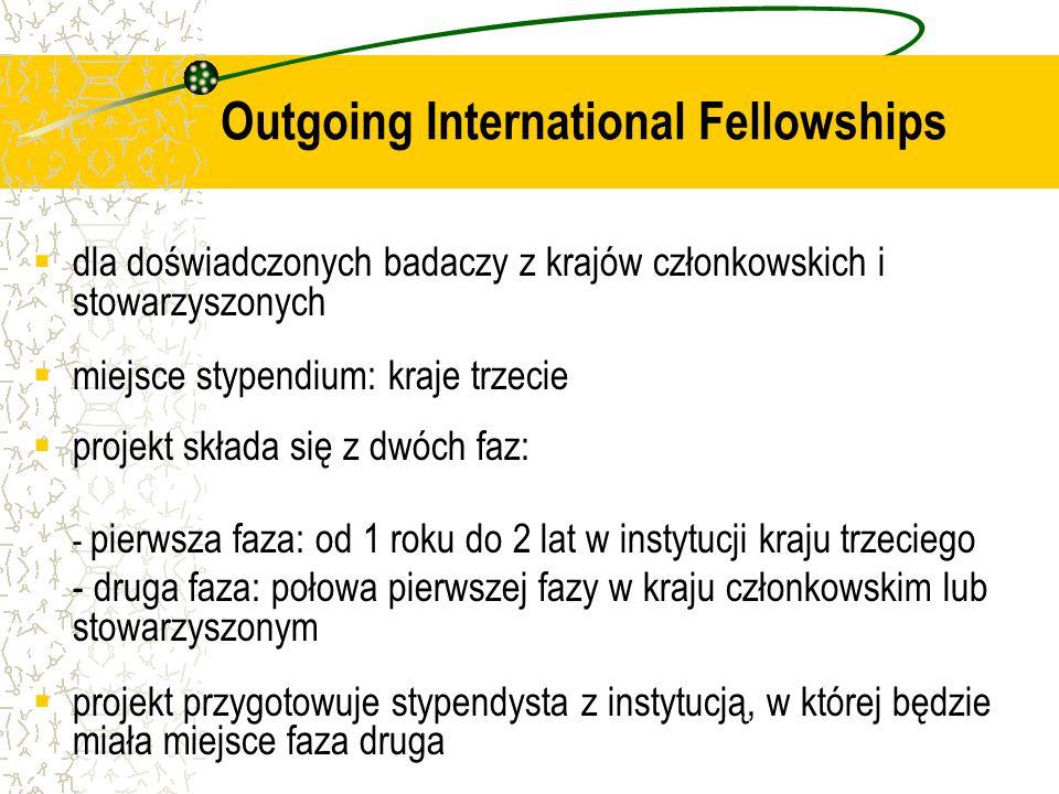 dla doświadczonych badaczy z krajów członkowskich i stowarzyszonych miejsce stypendium: kraje trzecie projekt składa się z dwóch faz: - pierwsza faza: od 1 roku do 2 lat w instytucji kraju trzeciego - druga faza: połowa pierwszej fazy w kraju członkowskim lub stowarzyszonym projekt przygotowuje stypendysta z instytucją, w której będzie miała miejsce faza druga Outgoing International Fellowships