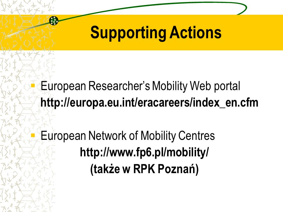 European Researchers Mobility Web portal http://europa.eu.int/eracareers/index_en.cfm European Network of Mobility Centres http://www.fp6.pl/mobility/ (także w RPK Poznań) Supporting Actions