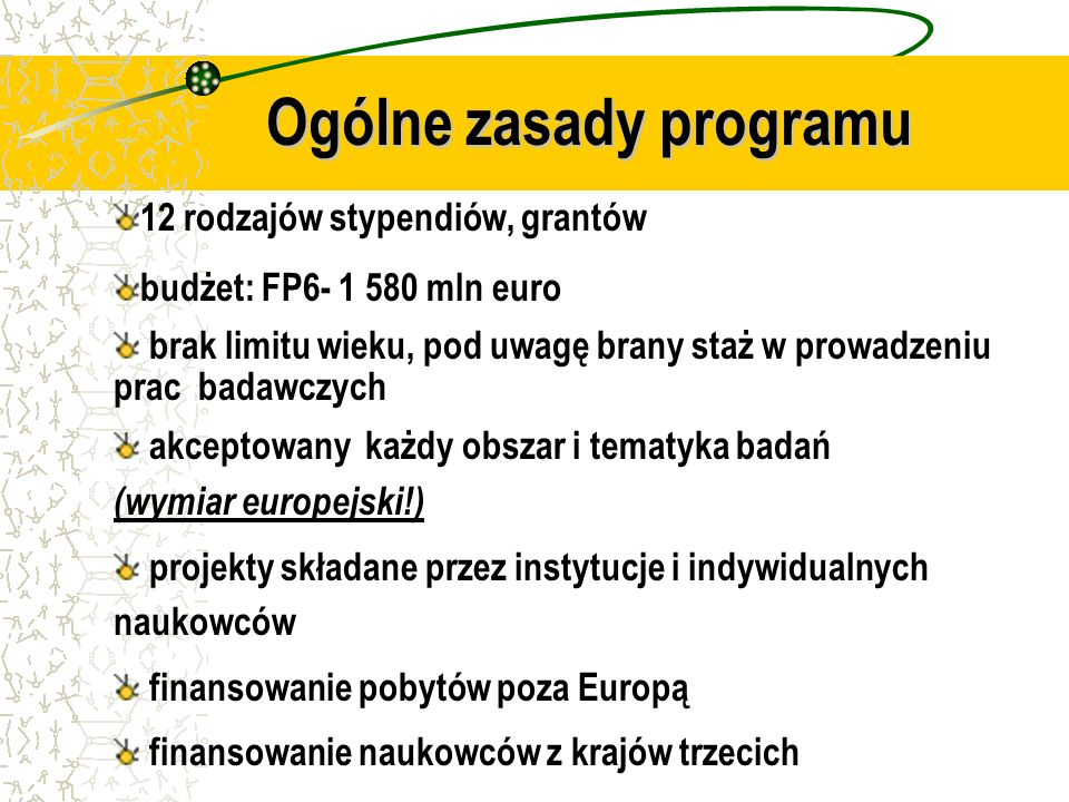 12 rodzajów stypendiów, grantów budżet: FP6- 1 580 mln euro brak limitu wieku, pod uwagę brany staż w prowadzeniu prac badawczych akceptowany każdy obszar i tematyka badań (wymiar europejski!) projekty składane przez instytucje i indywidualnych naukowców finansowanie pobytów poza Europą finansowanie naukowców z krajów trzecich Ogólne zasady programu