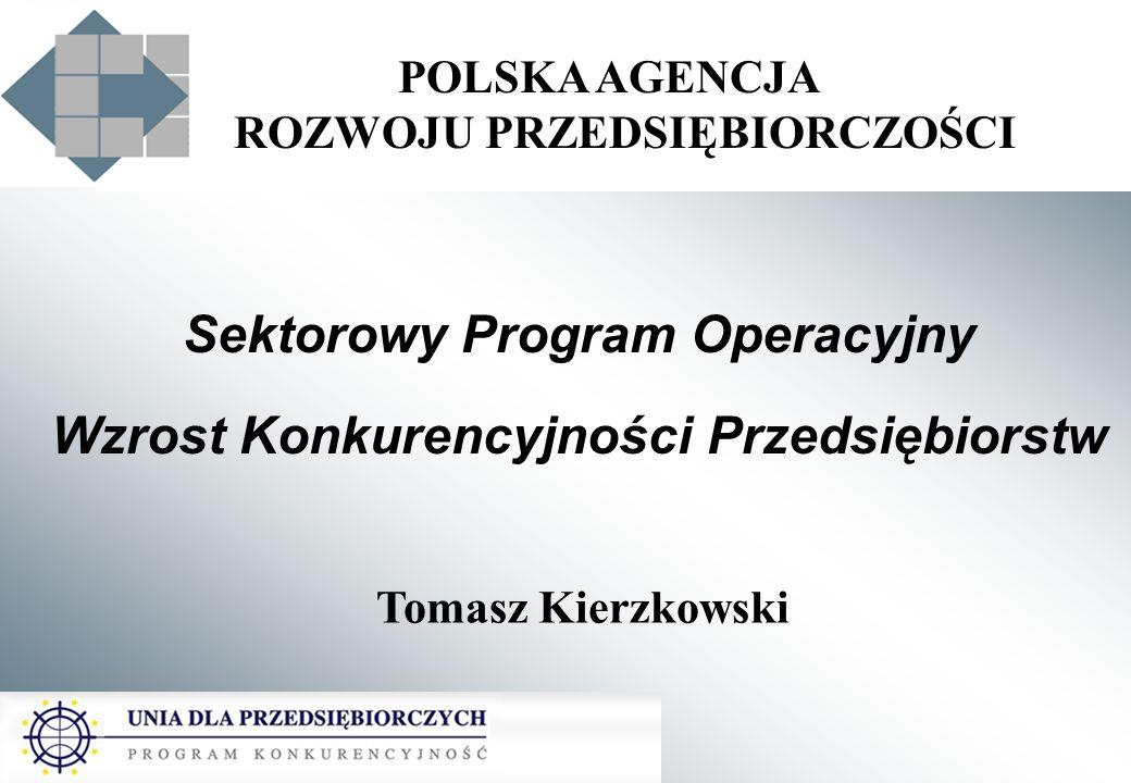 POLSKA AGENCJA ROZWOJU PRZEDSIĘBIORCZOŚCI Sektorowy Program Operacyjny Wzrost Konkurencyjności Przedsiębiorstw Tomasz Kierzkowski