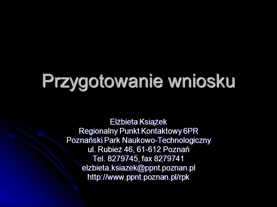 Przygotowanie wniosku Elżbieta Książek Regionalny Punkt Kontaktowy 6PR Poznański Park Naukowo-Technologiczny ul. Rubież 46, 61-612 Poznań Tel. 8279745
