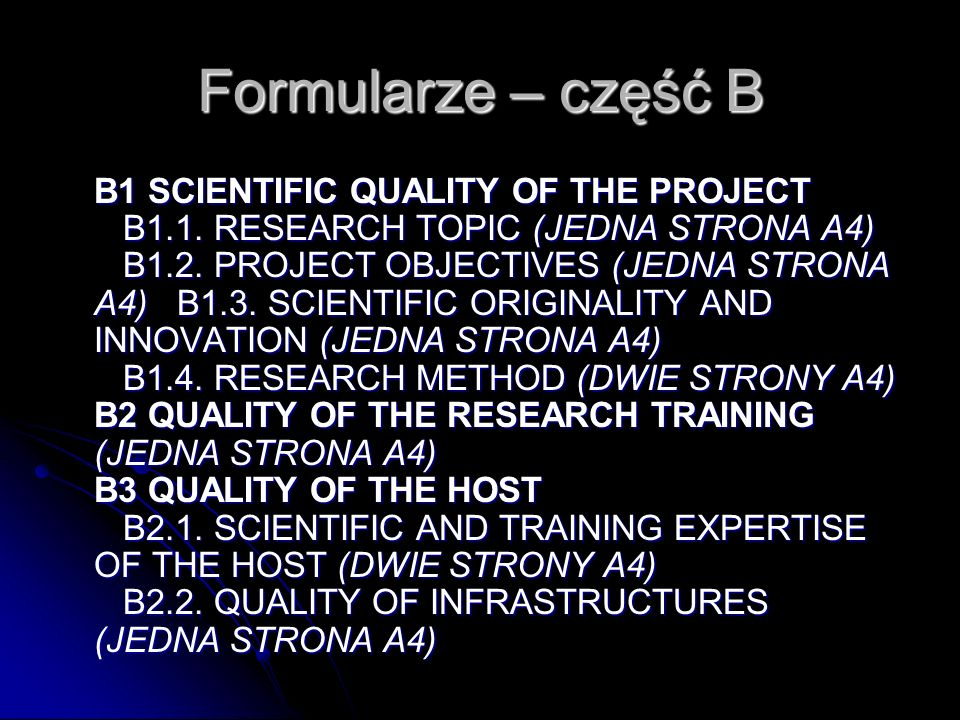Formularze – część B (2) B4 QUALITY OF THE RESEARCHER (DWIE STRONY A4, PLUS C.V.) confidential referees assessment of the applicant B5 MANAGEMENT AND FEASIBILITY (DWIE STRONY A4) B6 RELEVANCE TO THE OBJECTIVES OF THE ACTIVITY (DWIE STRONY A4) B7 ADDED VALUE TO THE COMMUNITY (JEDNA STRONA A4) B8 PREVIOUS PROPOSALS AND CONTRACTS B9 OTHER ISSUES (JEDNA STRONA A4)
