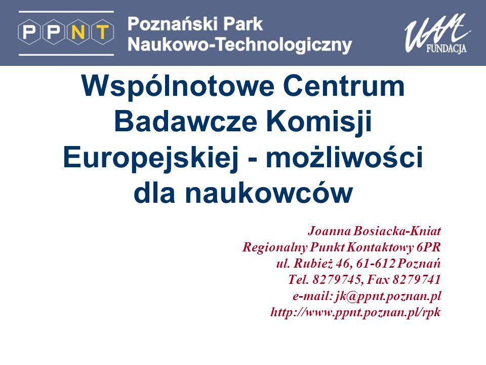 Wspólnotowe Centrum Badawcze Komisji Europejskiej - możliwości dla naukowców Joanna Bosiacka-Kniat Regionalny Punkt Kontaktowy 6PR ul. Rubież 46, 61-6