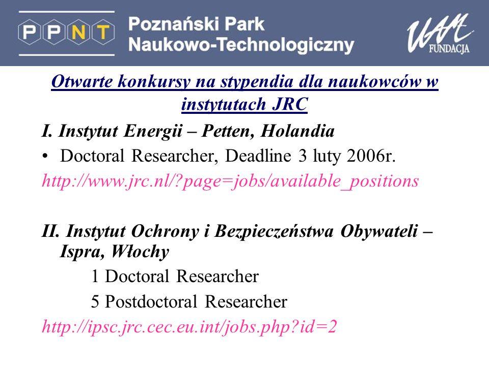 Otwarte konkursy na stypendia dla naukowców w instytutach JRC I. Instytut Energii – Petten, Holandia Doctoral Researcher, Deadline 3 luty 2006r. http: