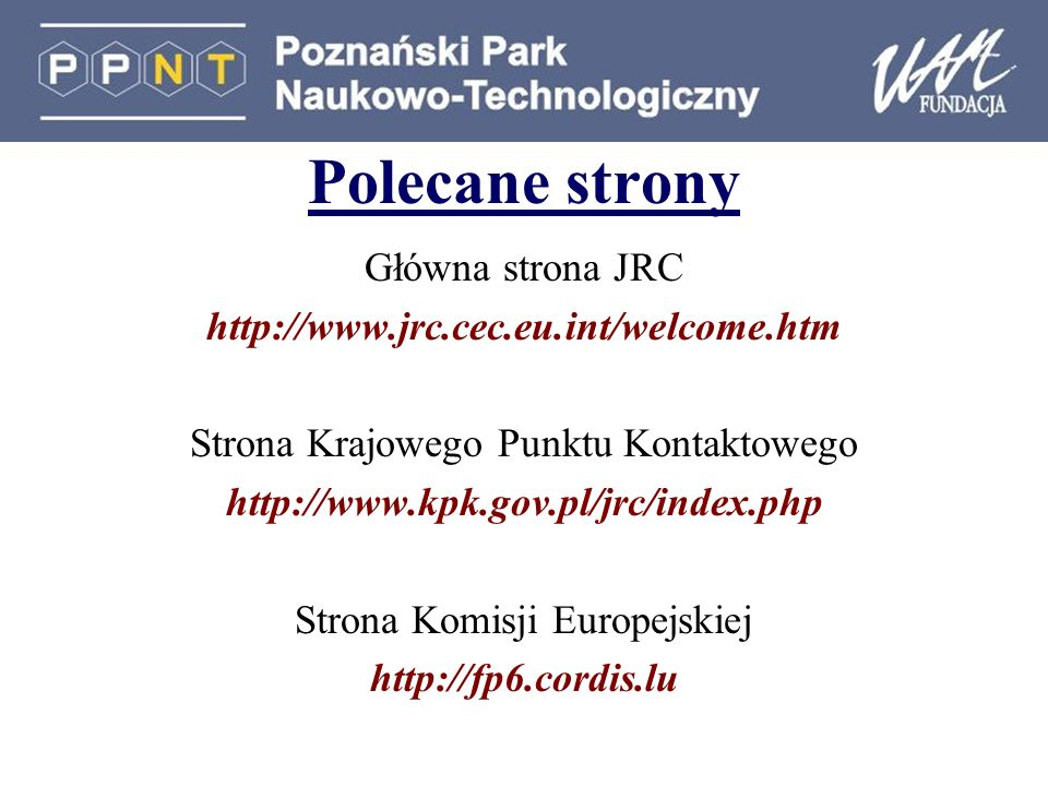 Polecane strony Główna strona JRC http://www.jrc.cec.eu.int/welcome.htm Strona Krajowego Punktu Kontaktowego http://www.kpk.gov.pl/jrc/index.php Stron