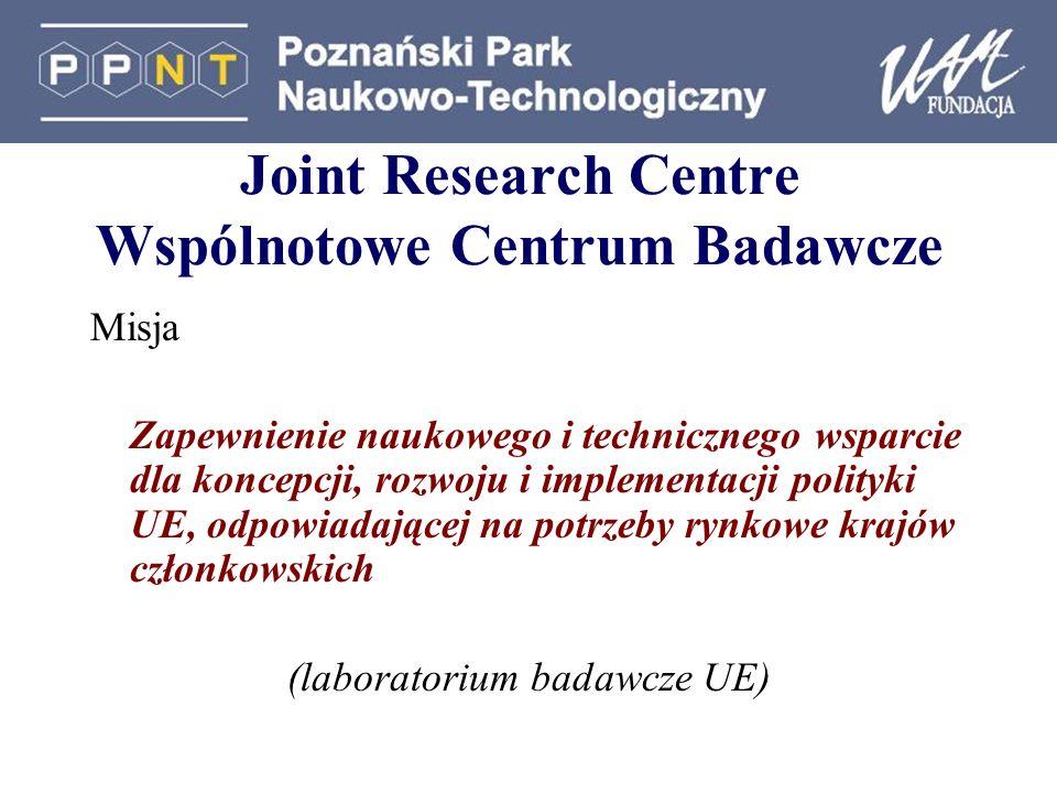 Joint Research Centre Wspólnotowe Centrum Badawcze Misja Zapewnienie naukowego i technicznego wsparcie dla koncepcji, rozwoju i implementacji polityki