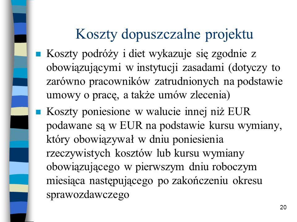 20 Koszty dopuszczalne projektu Koszty podróży i diet wykazuje się zgodnie z obowiązującymi w instytucji zasadami (dotyczy to zarówno pracowników zatrudnionych na podstawie umowy o pracę, a także umów zlecenia) Koszty poniesione w walucie innej niż EUR podawane są w EUR na podstawie kursu wymiany, który obowiązywał w dniu poniesienia rzeczywistych kosztów lub kursu wymiany obowiązującego w pierwszym dniu roboczym miesiąca następującego po zakończeniu okresu sprawozdawczego