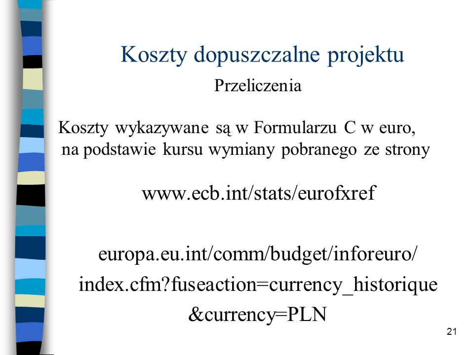 21 Koszty dopuszczalne projektu Przeliczenia Koszty wykazywane są w Formularzu C w euro, na podstawie kursu wymiany pobranego ze strony www.ecb.int/stats/eurofxref europa.eu.int/comm/budget/inforeuro/ index.cfm fuseaction=currency_historique &currency=PLN