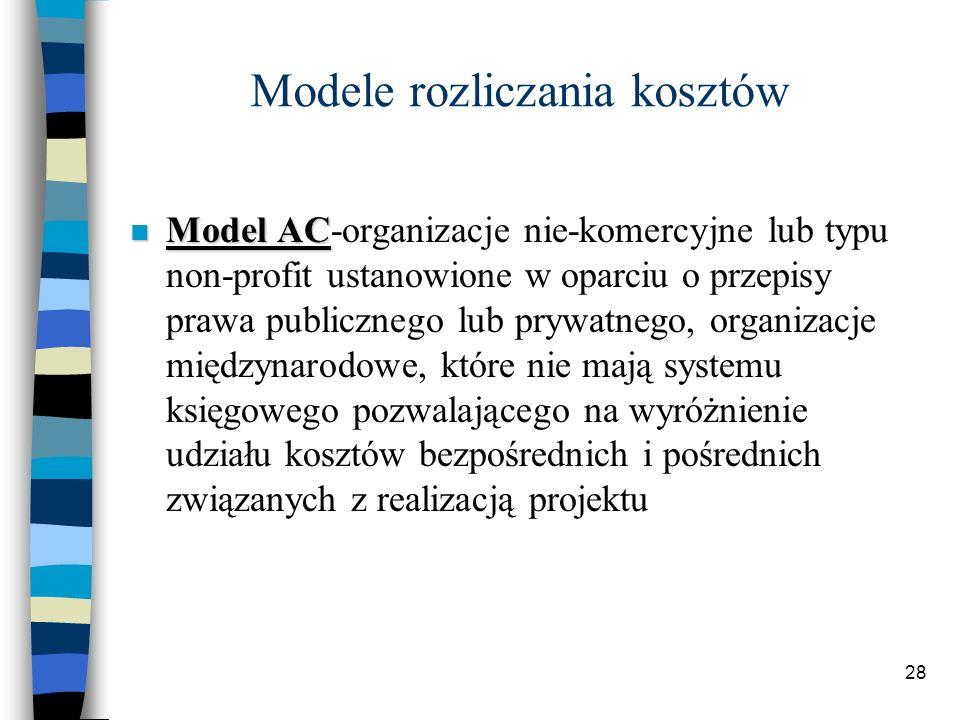 28 Modele rozliczania kosztów Model AC Model AC-organizacje nie-komercyjne lub typu non-profit ustanowione w oparciu o przepisy prawa publicznego lub prywatnego, organizacje międzynarodowe, które nie mają systemu księgowego pozwalającego na wyróżnienie udziału kosztów bezpośrednich i pośrednich związanych z realizacją projektu