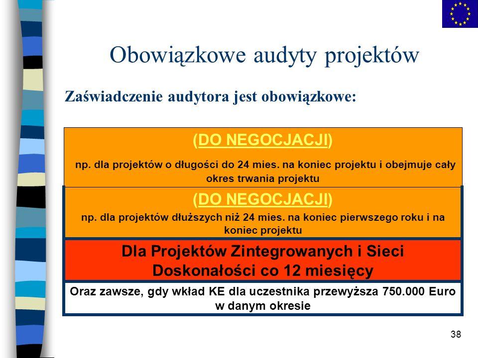 38 Obowiązkowe audyty projektów Zaświadczenie audytora jest obowiązkowe: Oraz zawsze, gdy wkład KE dla uczestnika przewyższa 750.000 Euro w danym okresie Dla Projektów Zintegrowanych i Sieci Doskonałości co 12 miesięcy (DO NEGOCJACJI) np.