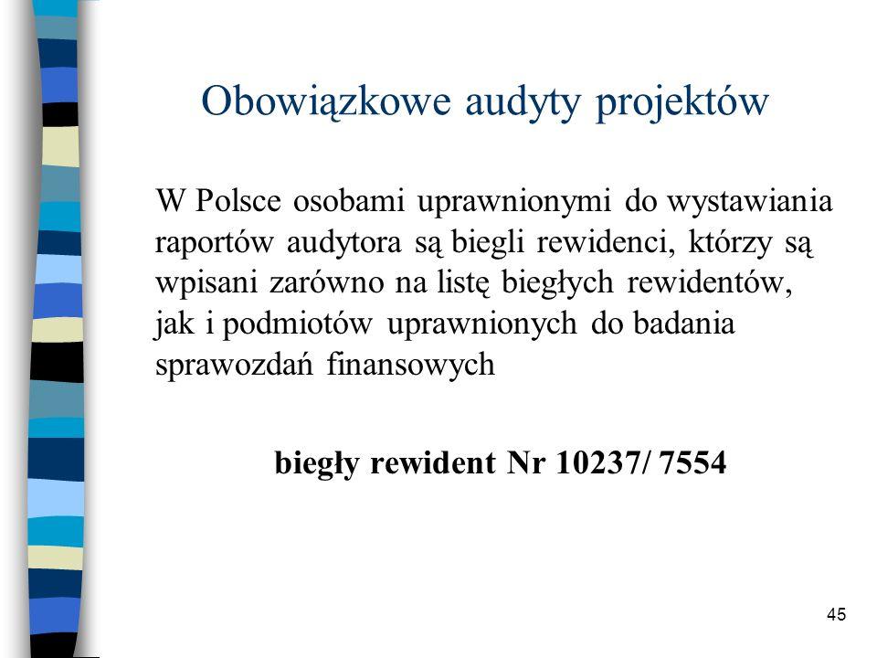 45 Obowiązkowe audyty projektów W Polsce osobami uprawnionymi do wystawiania raportów audytora są biegli rewidenci, którzy są wpisani zarówno na listę biegłych rewidentów, jak i podmiotów uprawnionych do badania sprawozdań finansowych biegły rewident Nr 10237/ 7554
