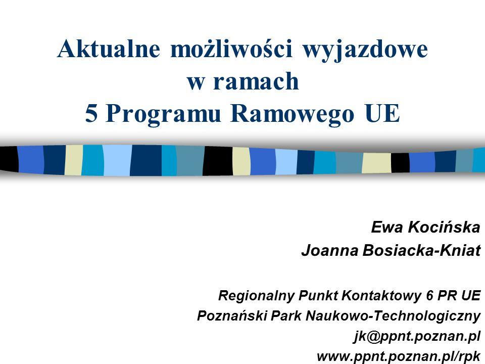 Aktualne możliwości wyjazdowe w ramach 5 Programu Ramowego UE Ewa Kocińska Joanna Bosiacka-Kniat Regionalny Punkt Kontaktowy 6 PR UE Poznański Park Naukowo-Technologiczny jk@ppnt.poznan.pl www.ppnt.poznan.pl/rpk