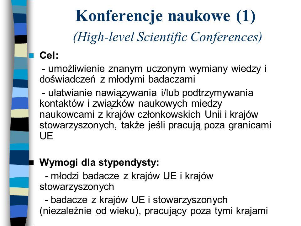 Konferencje naukowe (1) (High-level Scientific Conferences) Cel: - umożliwienie znanym uczonym wymiany wiedzy i doświadczeń z młodymi badaczami - ułatwianie nawiązywania i/lub podtrzymywania kontaktów i związków naukowych miedzy naukowcami z krajów członkowskich Unii i krajów stowarzyszonych, także jeśli pracują poza granicami UE Wymogi dla stypendysty: - młodzi badacze z krajów UE i krajów stowarzyszonych - badacze z krajów UE i stowarzyszonych (niezależnie od wieku), pracujący poza tymi krajami