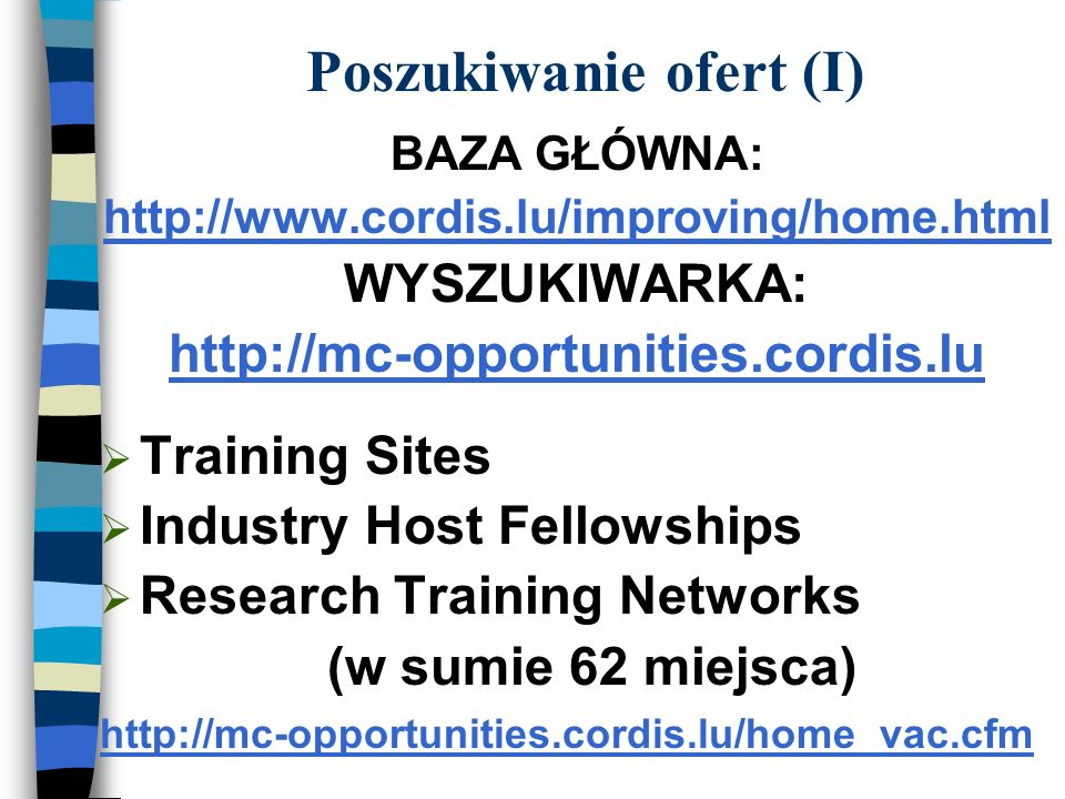 Poszukiwanie ofert (I) BAZA GŁÓWNA: http://www.cordis.lu/improving/home.html WYSZUKIWARKA: http://mc-opportunities.cordis.lu Training Sites Industry Host Fellowships Research Training Networks (w sumie 62 miejsca) http://mc-opportunities.cordis.lu/home_vac.cfm