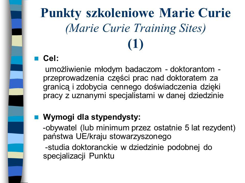 Punkty szkoleniowe Marie Curie (Marie Curie Training Sites) (1) Cel: umożliwienie młodym badaczom - doktorantom - przeprowadzenia części prac nad doktoratem za granicą i zdobycia cennego doświadczenia dzięki pracy z uznanymi specjalistami w danej dziedzinie Wymogi dla stypendysty: -obywatel (lub minimum przez ostatnie 5 lat rezydent) państwa UE/kraju stowarzyszonego -studia doktoranckie w dziedzinie podobnej do specjalizacji Punktu